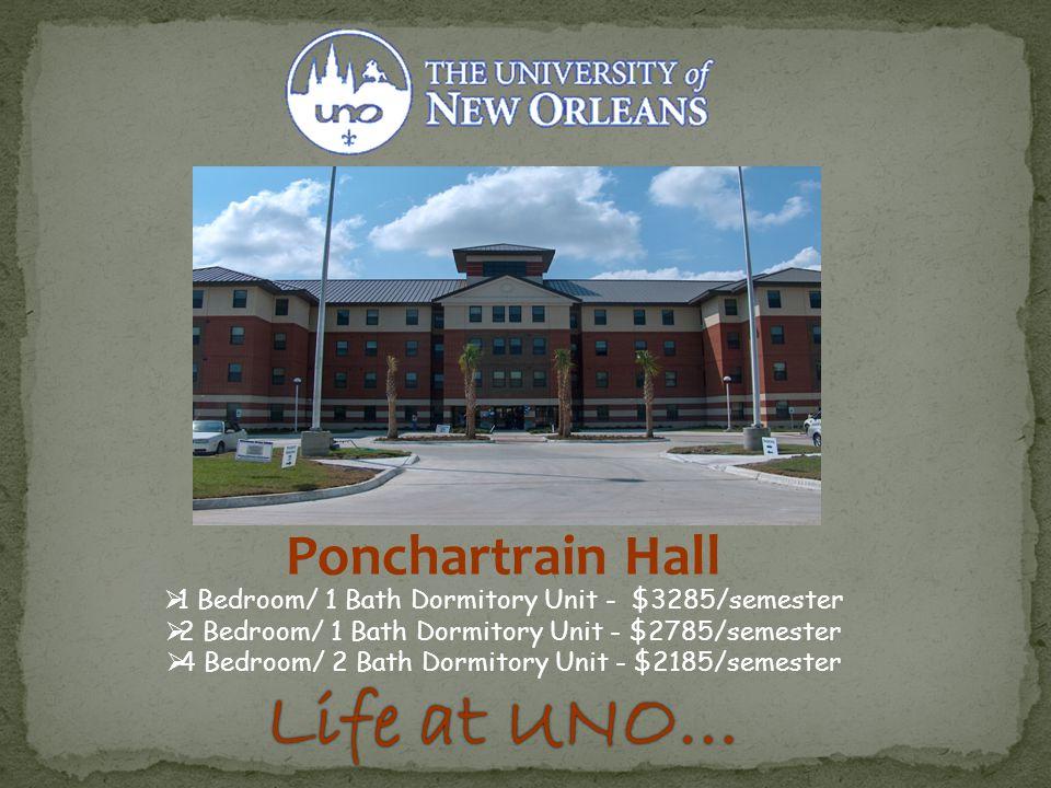 Ponchartrain Hall  1 Bedroom/ 1 Bath Dormitory Unit - $3285/semester  2 Bedroom/ 1 Bath Dormitory Unit - $2785/semester  4 Bedroom/ 2 Bath Dormitory Unit - $2185/semester Life at UNO…Life at UNO…