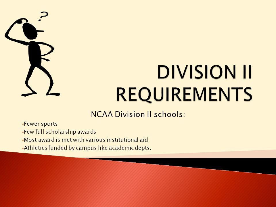 NCAA Division II schools:  Fewer sports  Few full scholarship awards  Most award is met with various institutional aid  Athletics funded by campus like academic depts.