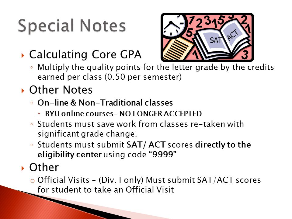  Calculating Core GPA ◦ Multiply the quality points for the letter grade by the credits earned per class (0.50 per semester)  Other Notes ◦ On-line & Non-Traditional classes  BYU online courses- NO LONGER ACCEPTED ◦ Students must save work from classes re-taken with significant grade change.