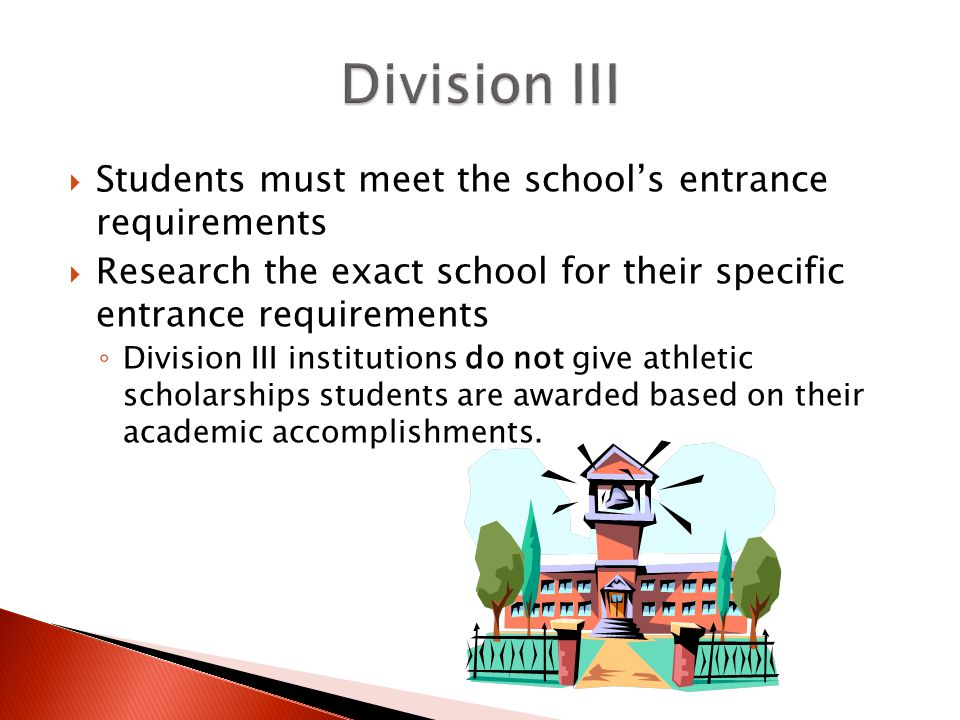  Students must meet the school's entrance requirements  Research the exact school for their specific entrance requirements ◦ Division III institutions do not give athletic scholarships students are awarded based on their academic accomplishments.