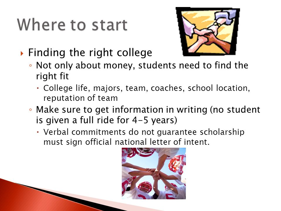  Finding the right college ◦ Not only about money, students need to find the right fit  College life, majors, team, coaches, school location, reputation of team ◦ Make sure to get information in writing (no student is given a full ride for 4-5 years)  Verbal commitments do not guarantee scholarship must sign official national letter of intent.