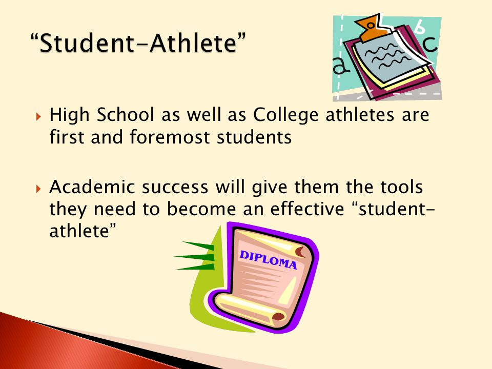  High School as well as College athletes are first and foremost students  Academic success will give them the tools they need to become an effective student- athlete