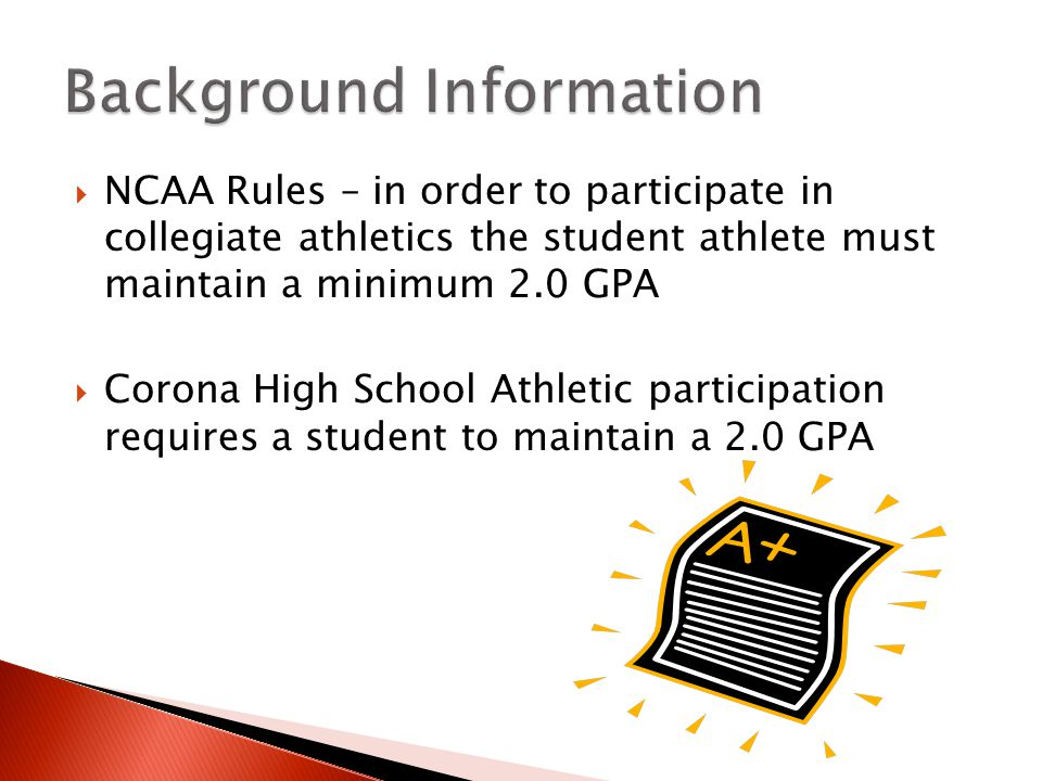  NCAA Rules – in order to participate in collegiate athletics the student athlete must maintain a minimum 2.0 GPA  Corona High School Athletic participation requires a student to maintain a 2.0 GPA