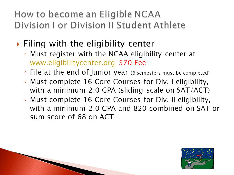  Filing with the eligibility center ◦ Must register with the NCAA eligibility center at www.eligibilitycenter.org $70 Fee www.eligibilitycenter.org ◦ File at the end of Junior year (6 semesters must be completed) ◦ Must complete 16 Core Courses for Div.