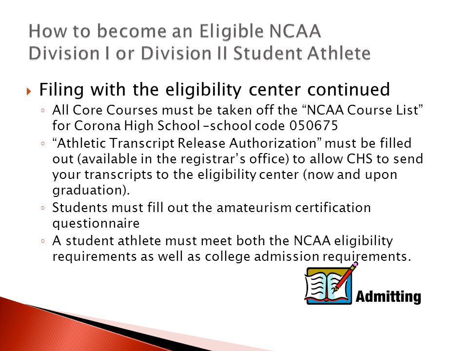  Filing with the eligibility center continued ◦ All Core Courses must be taken off the NCAA Course List for Corona High School –school code 050675 ◦ Athletic Transcript Release Authorization must be filled out (available in the registrar's office) to allow CHS to send your transcripts to the eligibility center (now and upon graduation).