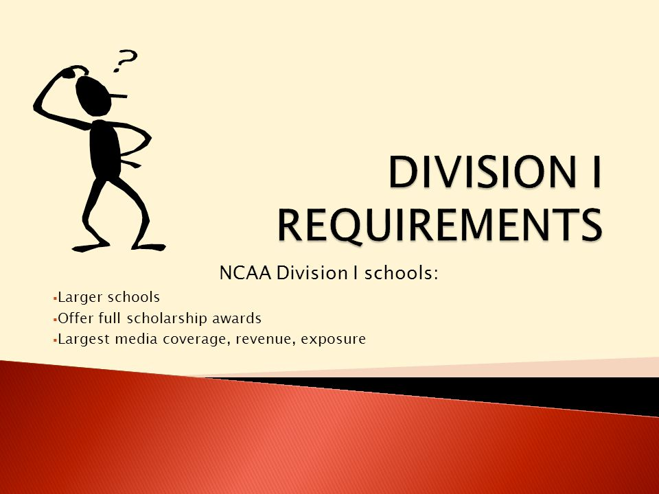 NCAA Division I schools:  Larger schools  Offer full scholarship awards  Largest media coverage, revenue, exposure