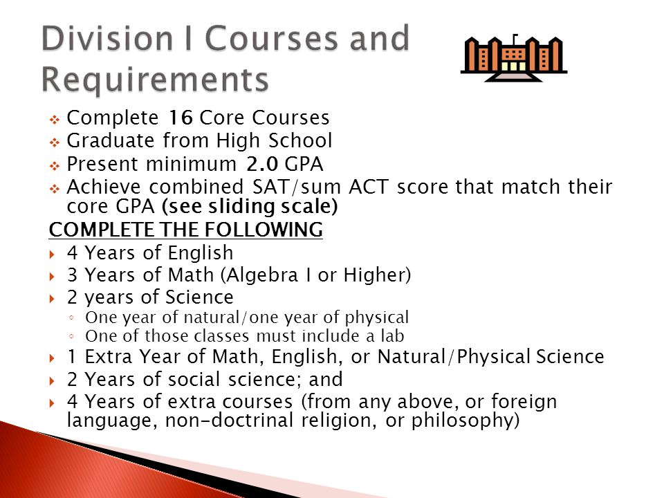  Complete 16 Core Courses  Graduate from High School  Present minimum 2.0 GPA  Achieve combined SAT/sum ACT score that match their core GPA (see sliding scale) COMPLETE THE FOLLOWING  4 Years of English  3 Years of Math (Algebra I or Higher)  2 years of Science ◦ One year of natural/one year of physical ◦ One of those classes must include a lab  1 Extra Year of Math, English, or Natural/Physical Science  2 Years of social science; and  4 Years of extra courses (from any above, or foreign language, non-doctrinal religion, or philosophy)