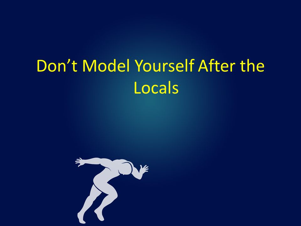 Don't Model Yourself After the Locals