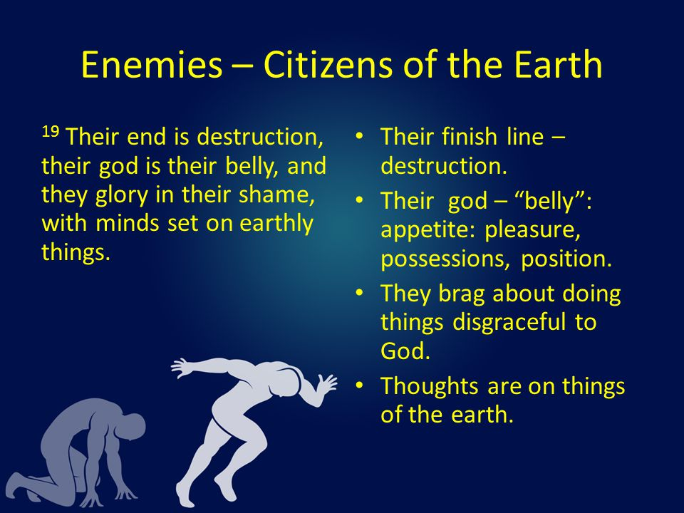Enemies – Citizens of the Earth 19 Their end is destruction, their god is their belly, and they glory in their shame, with minds set on earthly things.