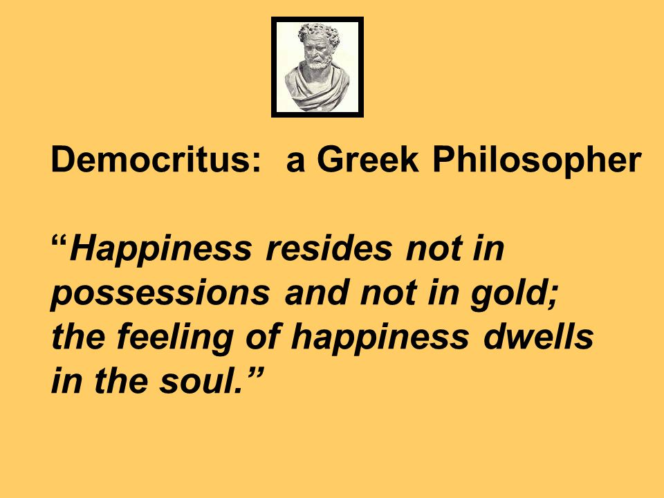 Democritus: a Greek Philosopher Happiness resides not in possessions and not in gold; the feeling of happiness dwells in the soul.