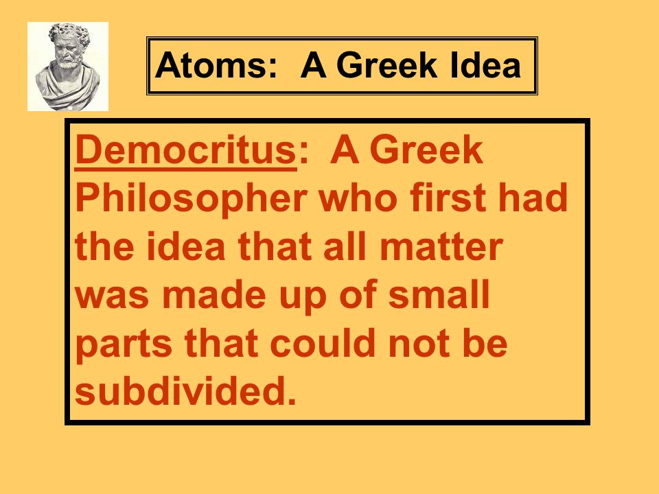 Democritus: A Greek Philosopher who first had the idea that all matter was made up of small parts that could not be subdivided.