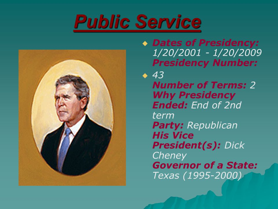 Public Service   Dates of Presidency: 1/20/2001 - 1/20/2009 Presidency Number:   43 Number of Terms: 2 Why Presidency Ended: End of 2nd term Party: Republican His Vice President(s): Dick Cheney Governor of a State: Texas (1995-2000)