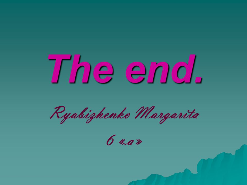 The end. Ryabizhenko Margarita 6 «a»
