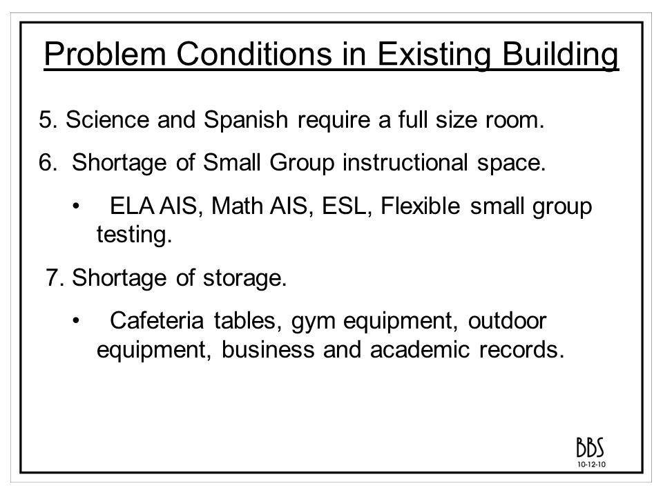 Problem Conditions in Existing Building 5. Science and Spanish require a full size room. 6. Shortage of Small Group instructional space. ELA AIS, Math