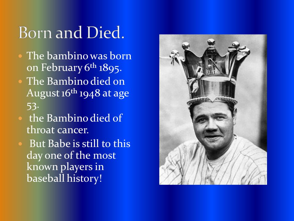 The bambino was born on February 6 th 1895. The Bambino died on August 16 th 1948 at age 53.