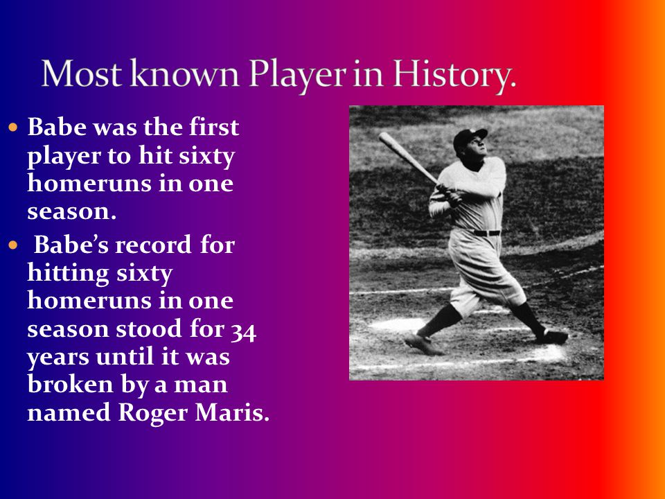 Babe was the first player to hit sixty homeruns in one season. Babe's record for hitting sixty homeruns in one season stood for 34 years until it was