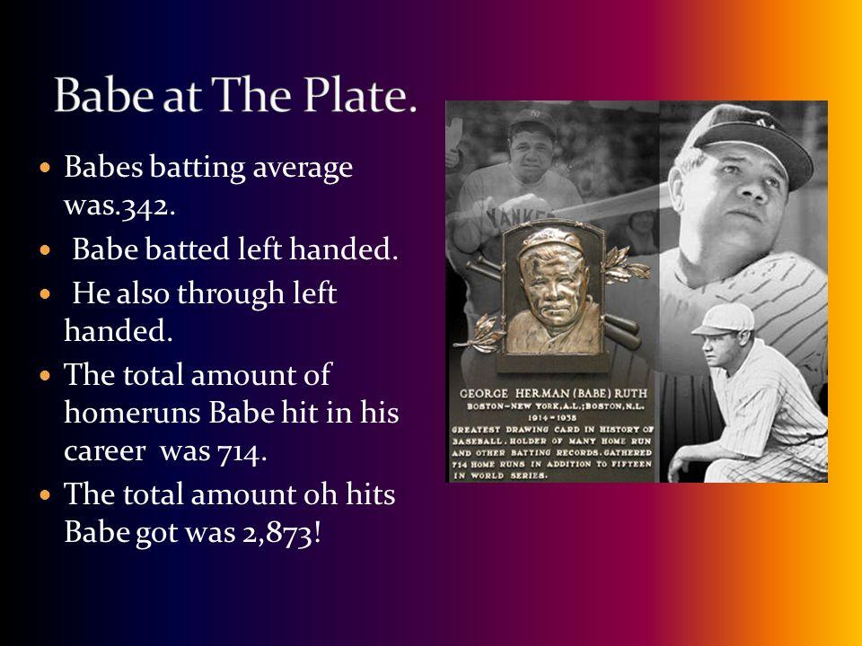 Babes batting average was.342. Babe batted left handed.