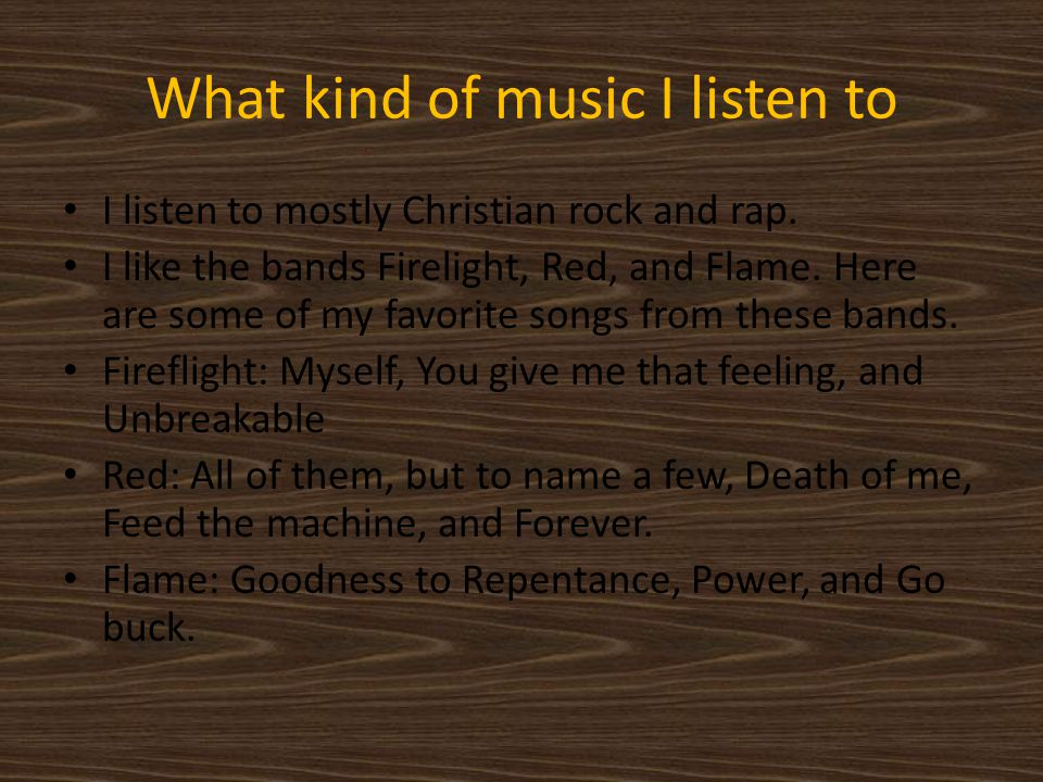 What kind of music I listen to I listen to mostly Christian rock and rap.