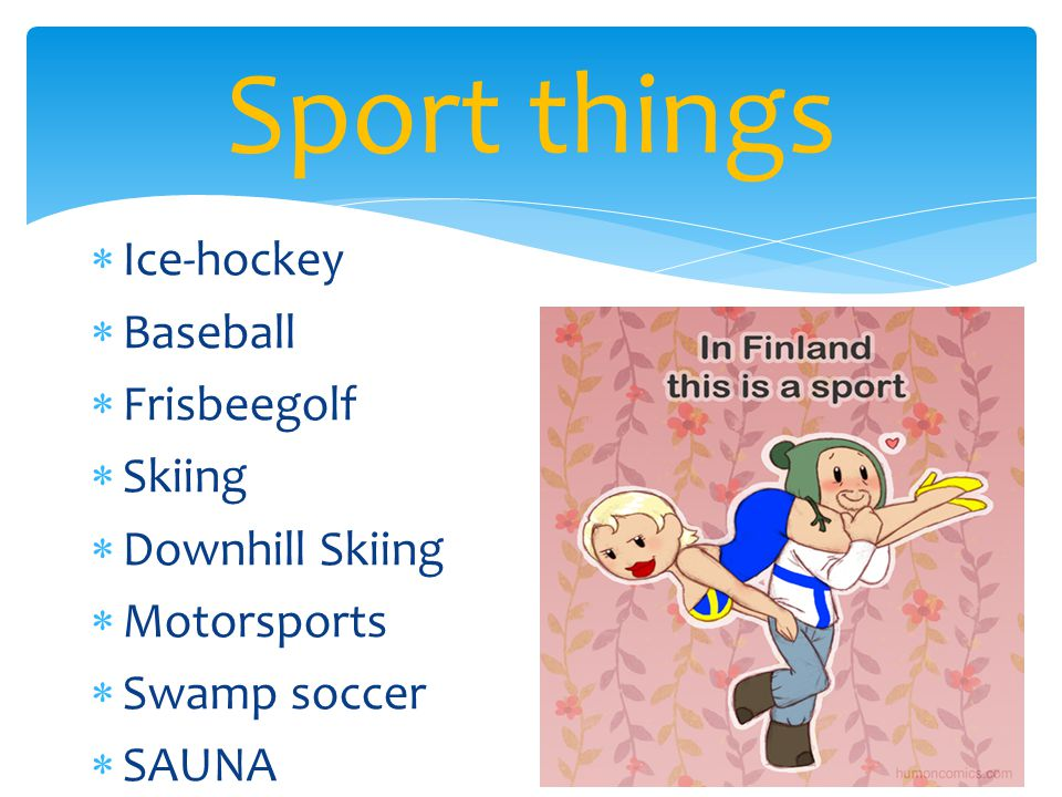  Ice-hockey  Baseball  Frisbeegolf  Skiing  Downhill Skiing  Motorsports  Swamp soccer  SAUNA Sport things
