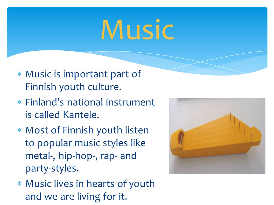  Music is important part of Finnish youth culture.  Finland's national instrument is called Kantele.  Most of Finnish youth listen to popular music