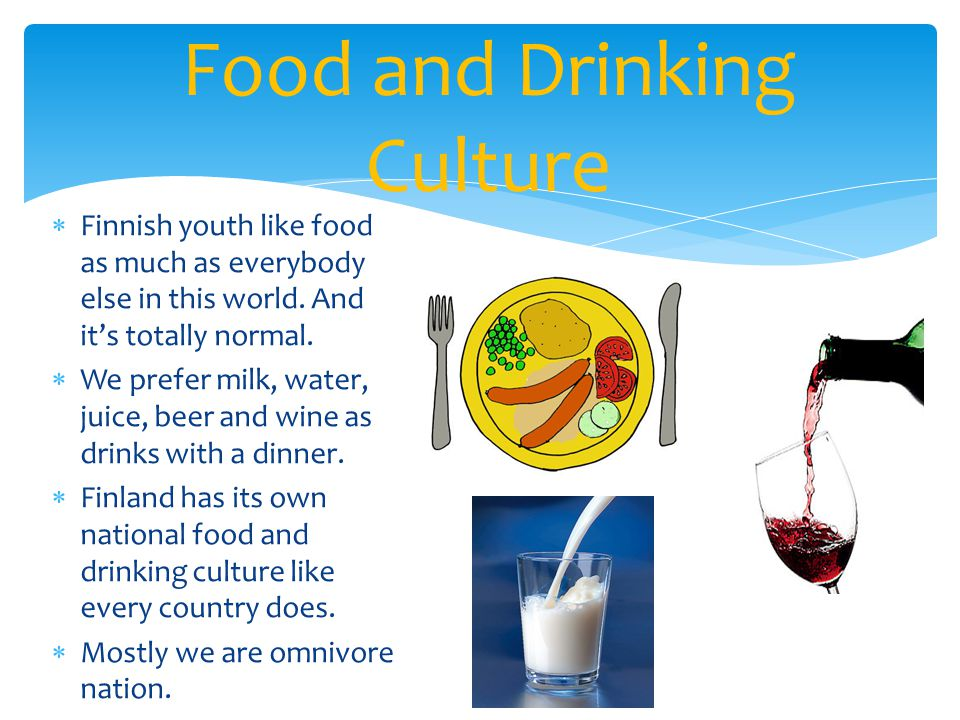  Finnish youth like food as much as everybody else in this world. And it's totally normal.  We prefer milk, water, juice, beer and wine as drinks wi