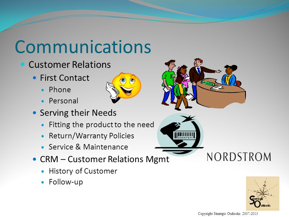 Copyright Strategic Outlooks 2007-2013 Communications Customer Relations First Contact Phone Personal Serving their Needs Fitting the product to the need Return/Warranty Policies Service & Maintenance CRM – Customer Relations Mgmt History of Customer Follow-up