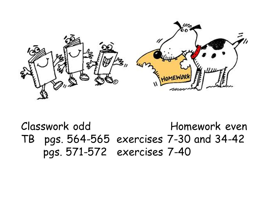 Classwork odd Homework even TB pgs. 564-565 exercises 7-30 and 34-42 pgs. 571-572 exercises 7-40