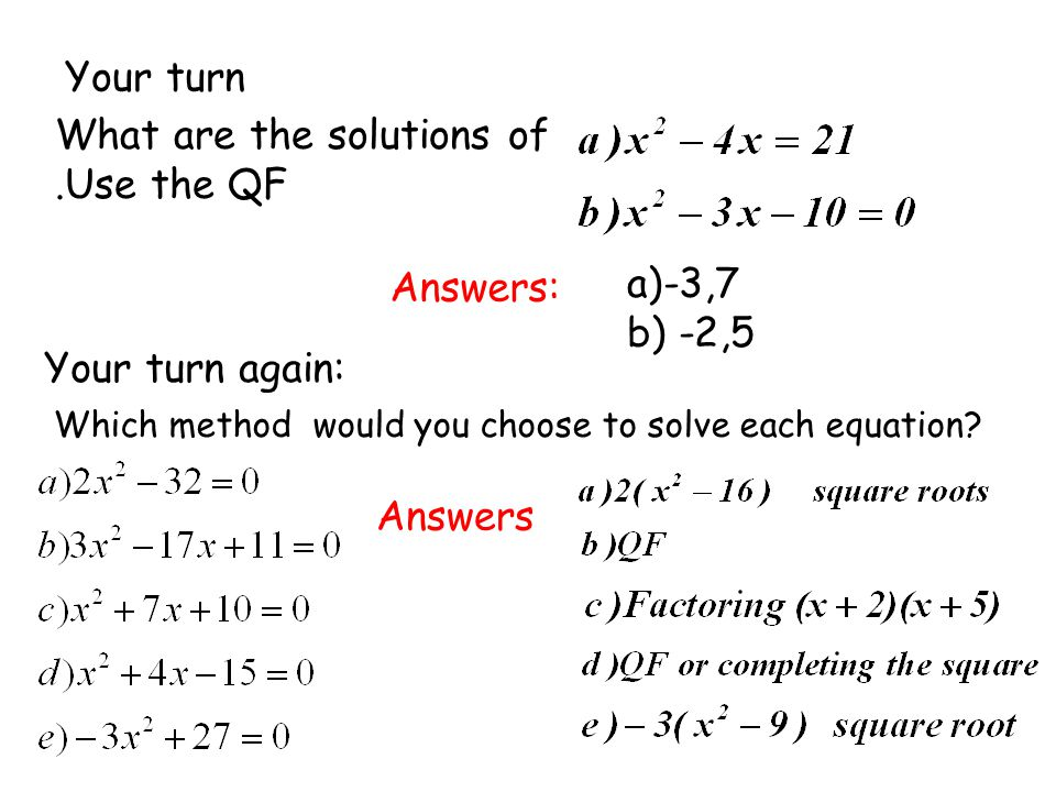 Your turn What are the solutions of.Use the QF Answers: a)-3,7 b) -2,5 Your turn again: Which method would you choose to solve each equation? Answers