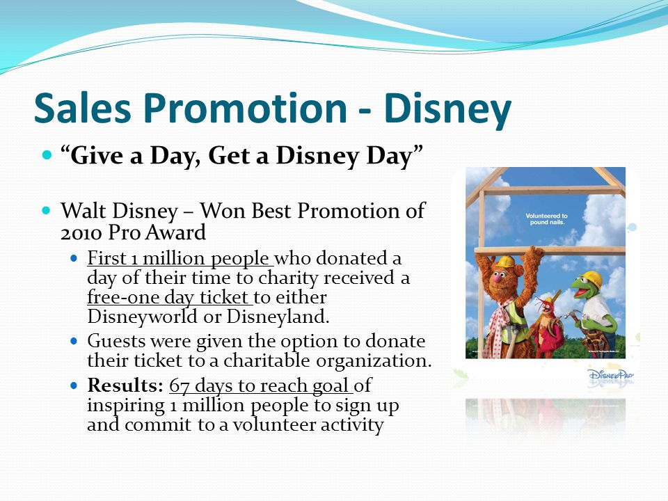 """Sales Promotion - Disney """"Give a Day, Get a Disney Day"""" Walt Disney – Won Best Promotion of 2010 Pro Award First 1 million people who donated a day of"""