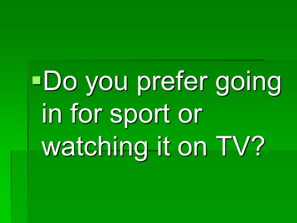  Do you prefer going in for sport or watching it on TV
