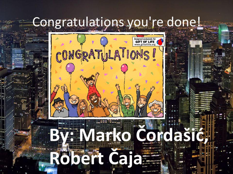 Congratulations you re done! By: Marko Čordašić, Robert Čaja