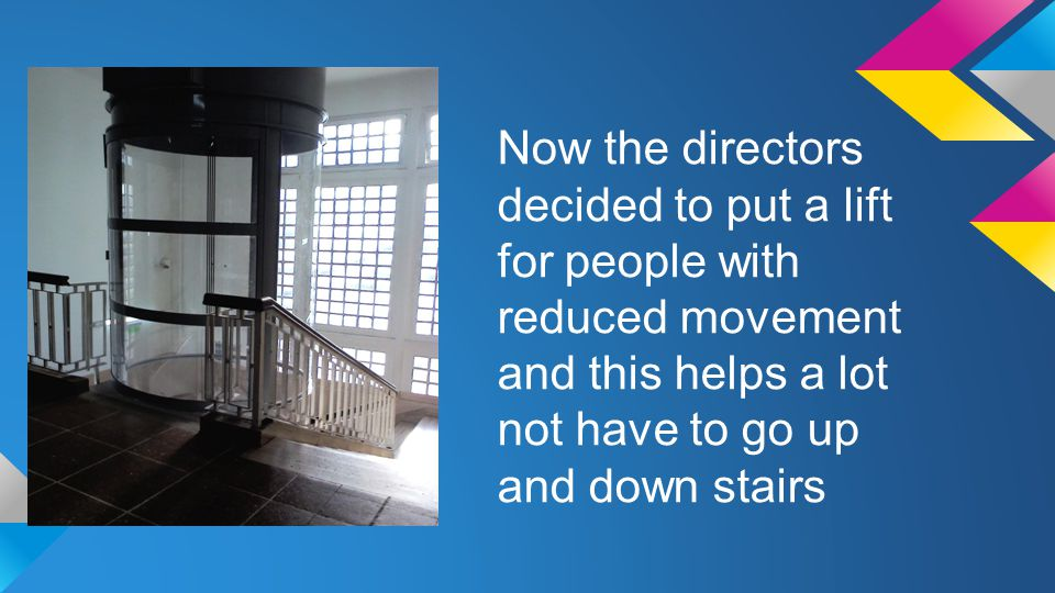 Now the directors decided to put a lift for people with reduced movement and this helps a lot not have to go up and down stairs