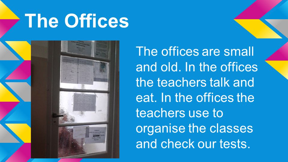 The Offices The offices are small and old. In the offices the teachers talk and eat. In the offices the teachers use to organise the classes and check