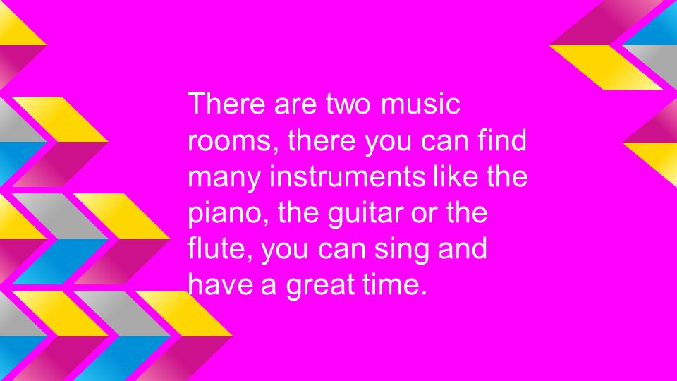 There are two music rooms, there you can find many instruments like the piano, the guitar or the flute, you can sing and have a great time.