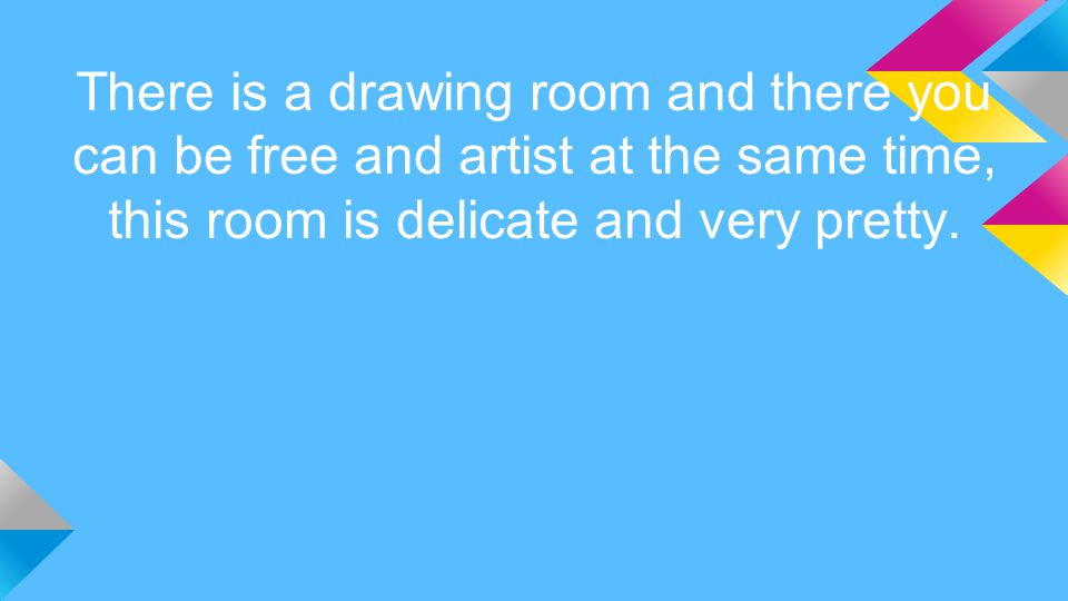 There is a drawing room and there you can be free and artist at the same time, this room is delicate and very pretty.