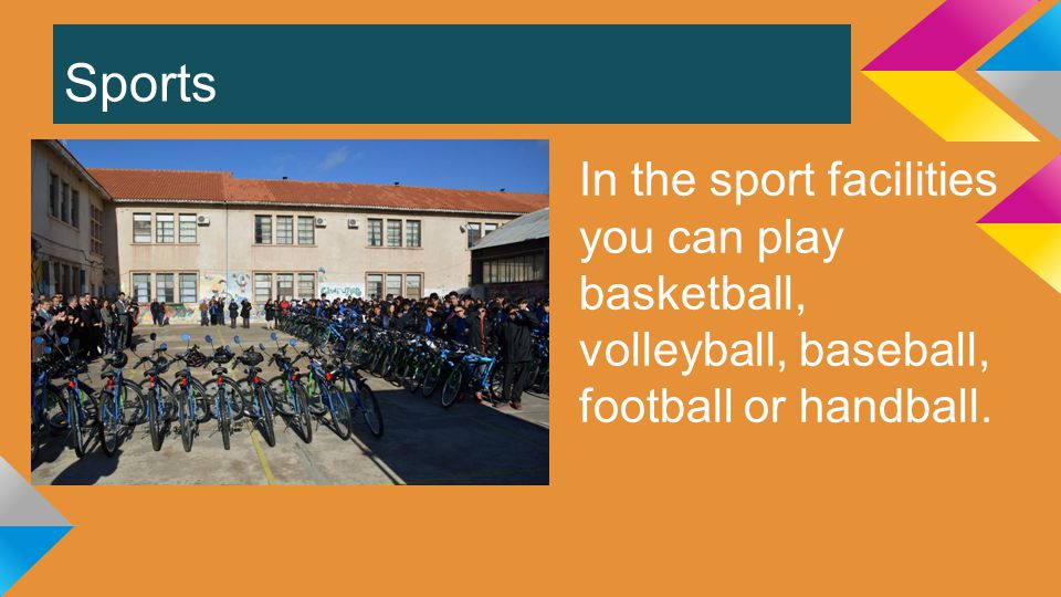 Sports In the sport facilities you can play basketball, volleyball, baseball, football or handball.
