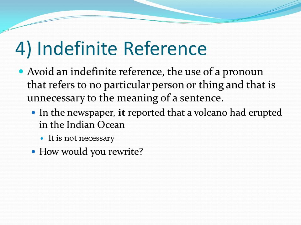 4) Indefinite Reference Avoid an indefinite reference, the use of a pronoun that refers to no particular person or thing and that is unnecessary to th