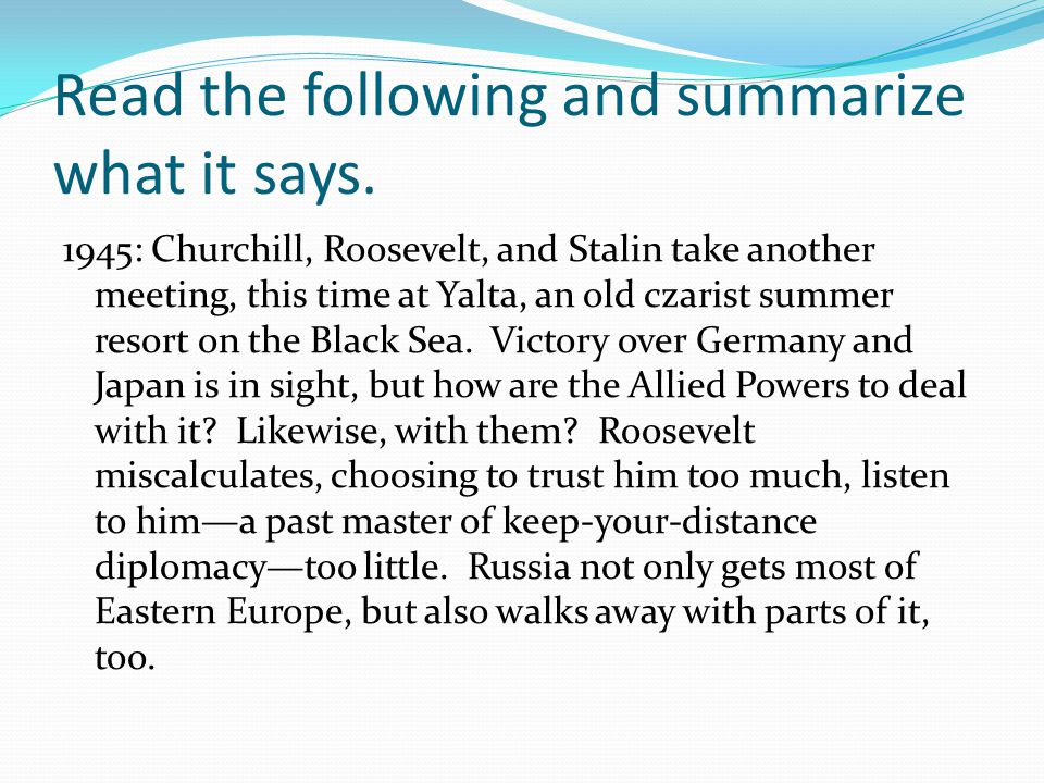 Read the following and summarize what it says. 1945: Churchill, Roosevelt, and Stalin take another meeting, this time at Yalta, an old czarist summer