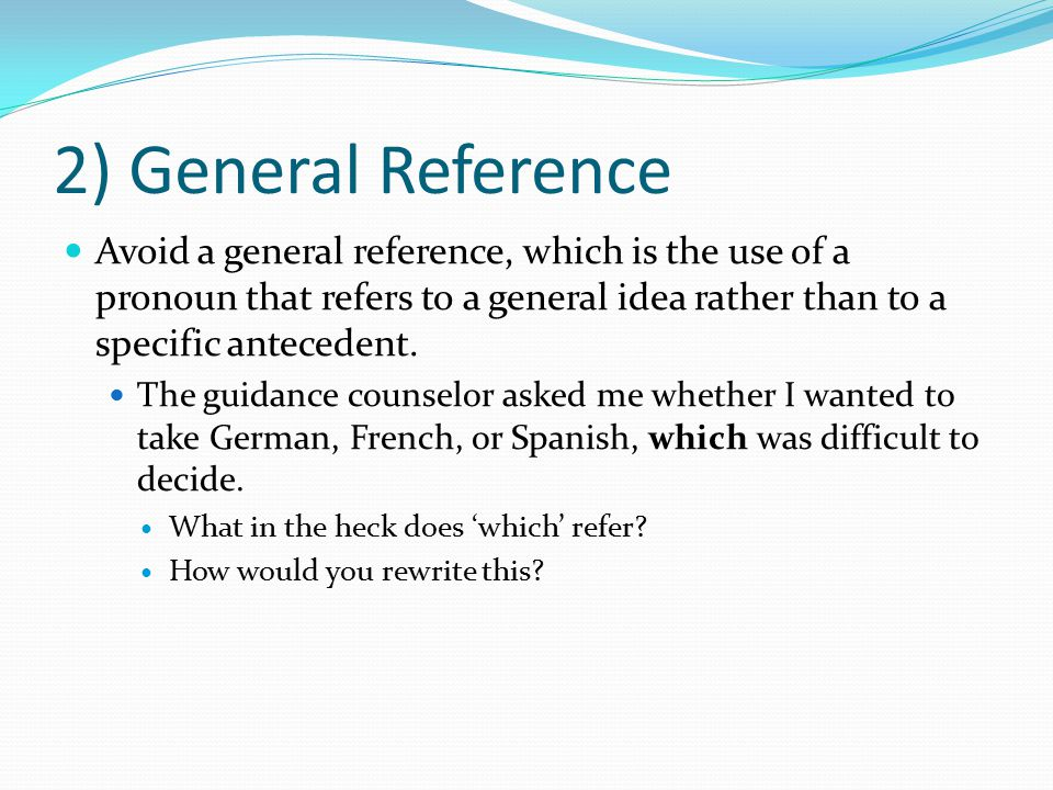 2) General Reference Avoid a general reference, which is the use of a pronoun that refers to a general idea rather than to a specific antecedent. The