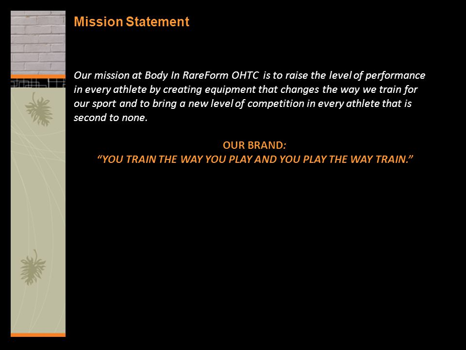 Mission Statement Our mission at Body In RareForm OHTC is to raise the level of performance in every athlete by creating equipment that changes the way we train for our sport and to bring a new level of competition in every athlete that is second to none.
