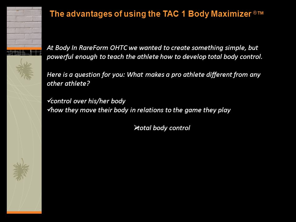 The advantages of using the TAC 1 Body Maximizer ® ™ At Body In RareForm OHTC we wanted to create something simple, but powerful enough to teach the a
