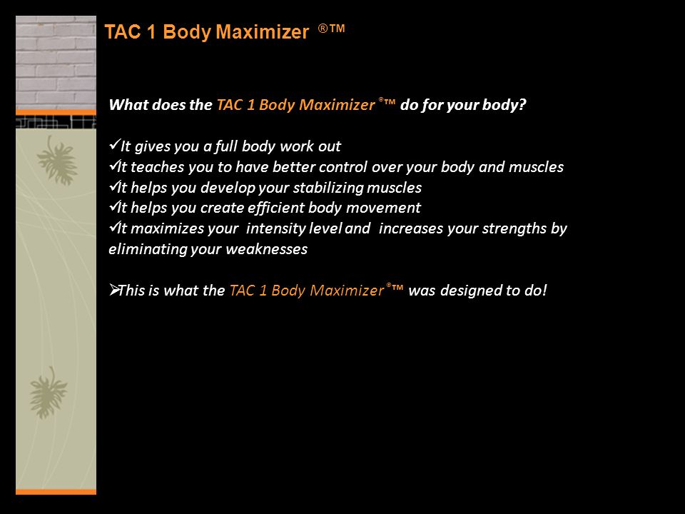 TAC 1 Body Maximizer ® ™ What does the TAC 1 Body Maximizer ® ™ do for your body? It gives you a full body work out It teaches you to have better cont