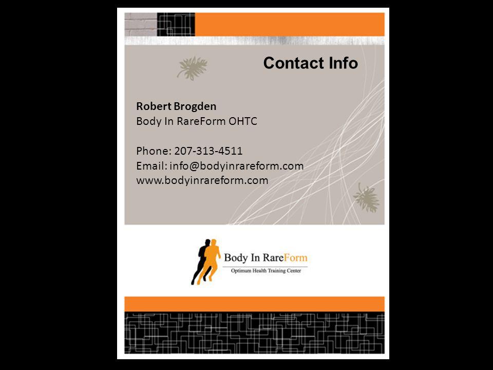 Contact Info Robert Brogden Body In RareForm OHTC Phone: 207-313-4511 Email: info@bodyinrareform.com www.bodyinrareform.com