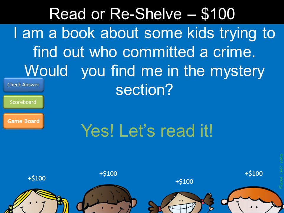 I am a book about some kids trying to find out who committed a crime. Would you find me in the mystery section? Game Board Check Answer Scoreboard +$1