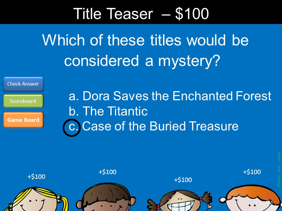 Which of these titles would be considered a mystery? Game Board Check Answer Scoreboard +$100 Title Teaser – $100 a. Dora Saves the Enchanted Forest b