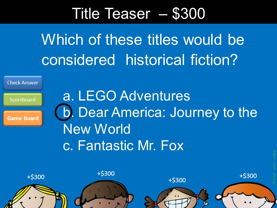 Which of these titles would be considered historical fiction? Game Board Check Answer Scoreboard +$300 Title Teaser – $300 a. LEGO Adventures b. Dear