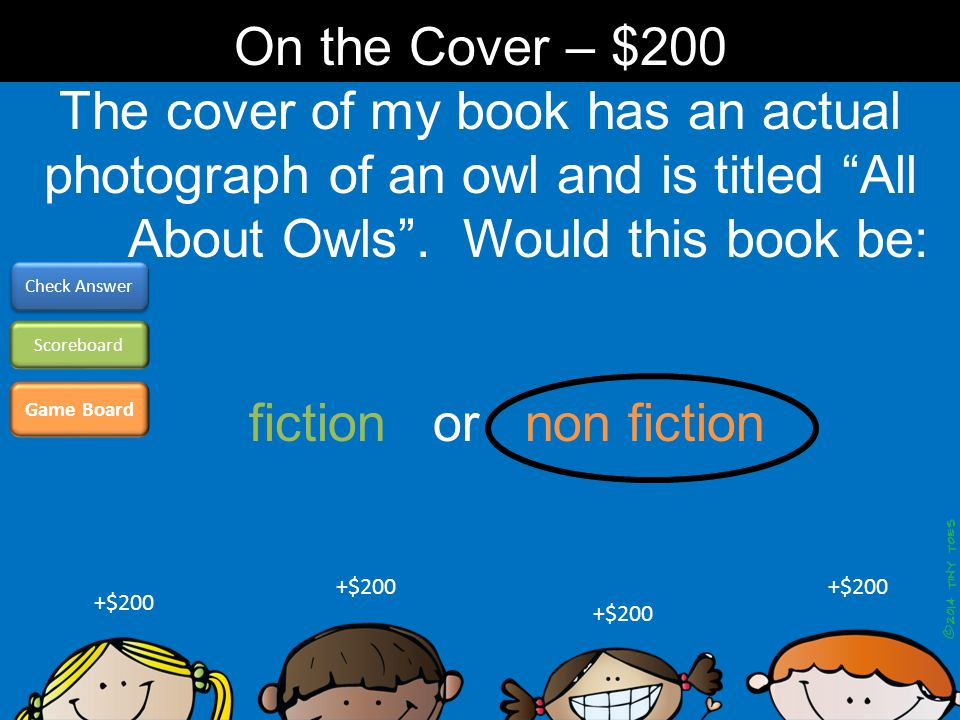 "The cover of my book has an actual photograph of an owl and is titled ""All About Owls"". Would this book be: Game Board Check Answer Scoreboard +$200 O"