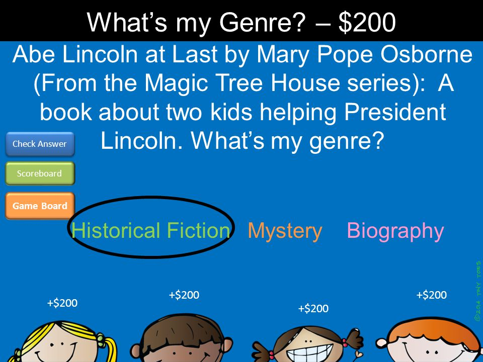Game Board Check Answer Scoreboard +$200 What's my Genre? – $200 Abe Lincoln at Last by Mary Pope Osborne (From the Magic Tree House series): A book a