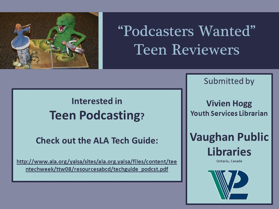 Podcasters Wanted Teen Reviewers Vaughan Public Library Teen Vortex http://www.vaughanpl.info/vortex Sample Podcast Submitted by Vivien Hogg Youth Services Librarian Vaughan Public Libraries Ontario, Canada Teens create book review podcasts that are posted on the library website