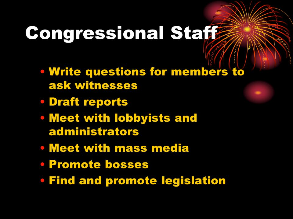 Congressional Staff Write questions for members to ask witnesses Draft reports Meet with lobbyists and administrators Meet with mass media Promote bosses Find and promote legislation